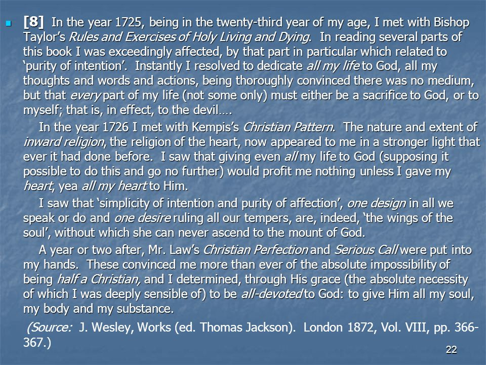 [8] In the year 1725, being in the twenty-third year of my age, I met with Bishop Taylor's Rules and Exercises of Holy Living and Dying. In reading several parts of this book I was exceedingly affected, by that part in particular which related to 'purity of intention'. Instantly I resolved to dedicate all my life to God, all my thoughts and words and actions, being thoroughly convinced there was no medium, but that every part of my life (not some only) must either be a sacrifice to God, or to myself; that is, in effect, to the devil….
